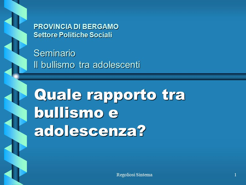 Regoliosi Sintema1 PROVINCIA DI BERGAMO Settore Politiche Sociali Seminario Il bullismo tra adolescenti Quale rapporto tra bullismo e adolescenza?
