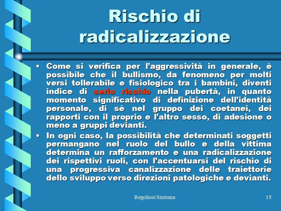 Regoliosi Sintema15 Rischio di radicalizzazione Come si verifica per l'aggressività in generale, è possibile che il bullismo, da fenomeno per molti ve