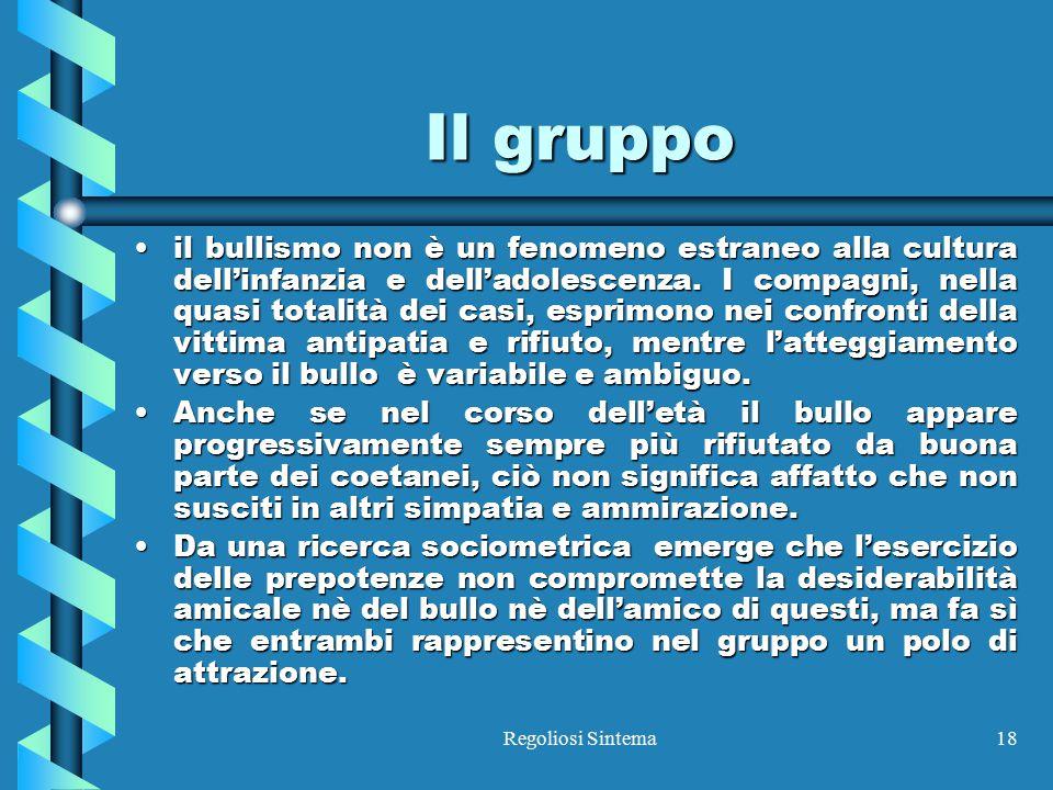 Regoliosi Sintema18 Il gruppo il bullismo non è un fenomeno estraneo alla cultura dell'infanzia e dell'adolescenza. I compagni, nella quasi totalità d
