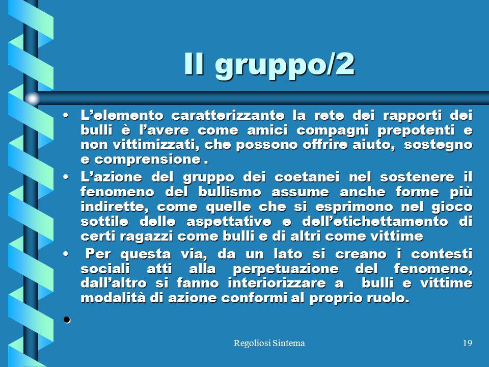 Regoliosi Sintema19 Il gruppo/2 L'elemento caratterizzante la rete dei rapporti dei bulli è l'avere come amici compagni prepotenti e non vittimizzati,