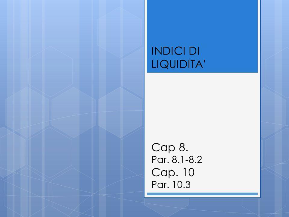 INDICI DI LIQUIDITA' Cap 8. Par. 8.1-8.2 Cap. 10 Par. 10.3