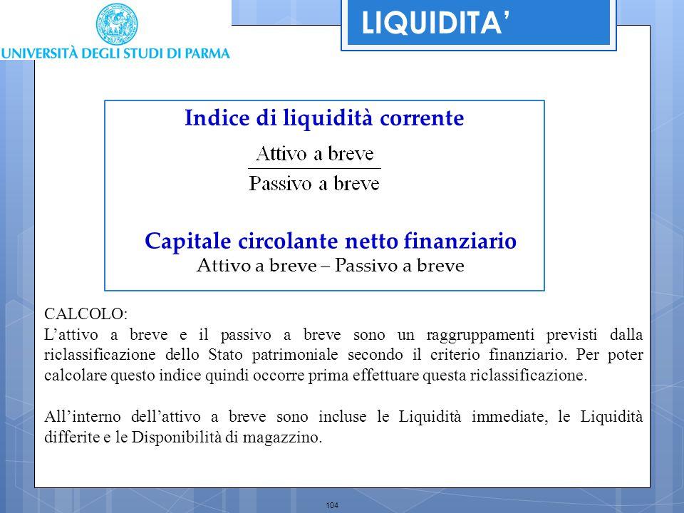 104 Indice di liquidità corrente Capitale circolante netto finanziario Attivo a breve – Passivo a breve LIQUIDITA' CALCOLO: L'attivo a breve e il pass
