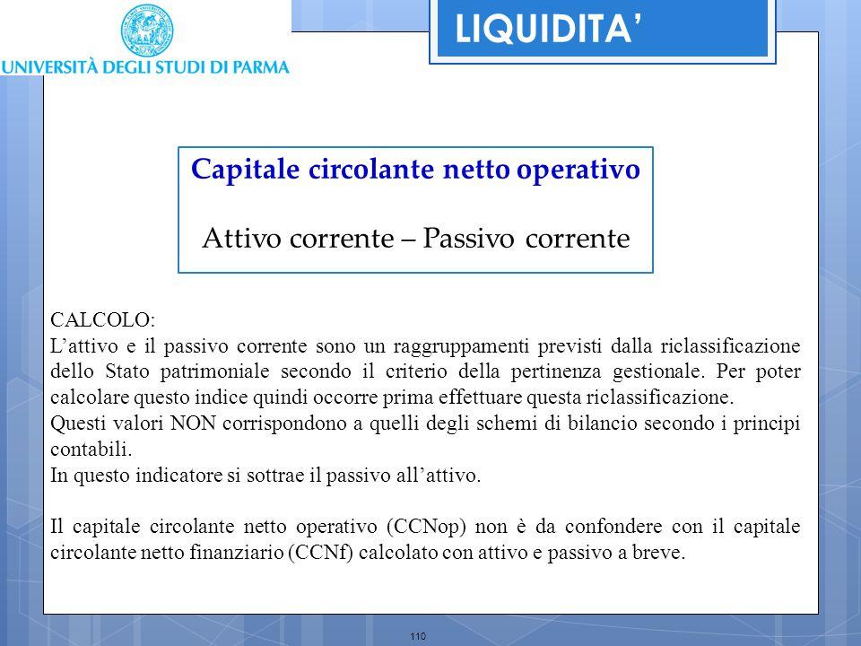 110 Capitale circolante netto operativo Attivo corrente – Passivo corrente LIQUIDITA' CALCOLO: L'attivo e il passivo corrente sono un raggruppamenti p