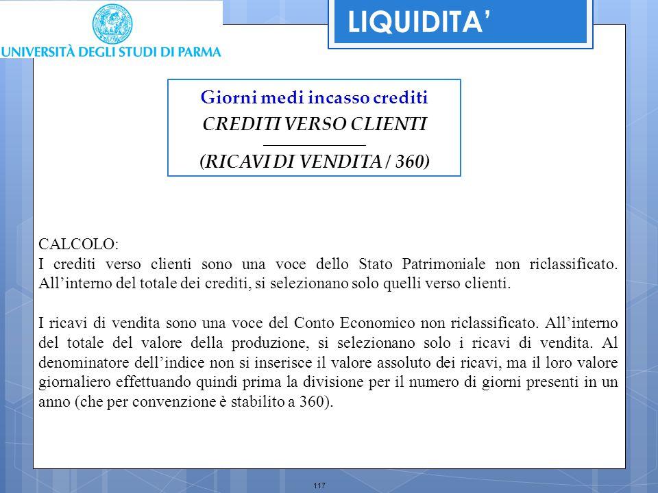 117 Giorni medi incasso crediti CREDITI VERSO CLIENTI _________________________ (RICAVI DI VENDITA / 360) LIQUIDITA' CALCOLO: I crediti verso clienti
