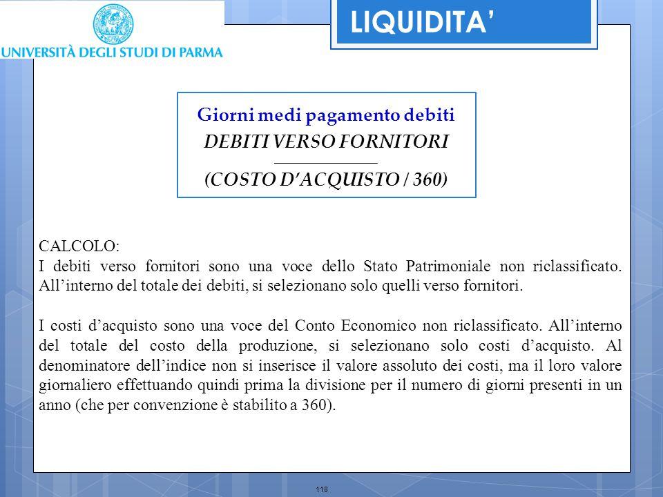 118 Giorni medi pagamento debiti DEBITI VERSO FORNITORI _________________________ (COSTO D'ACQUISTO / 360) LIQUIDITA' CALCOLO: I debiti verso fornitor