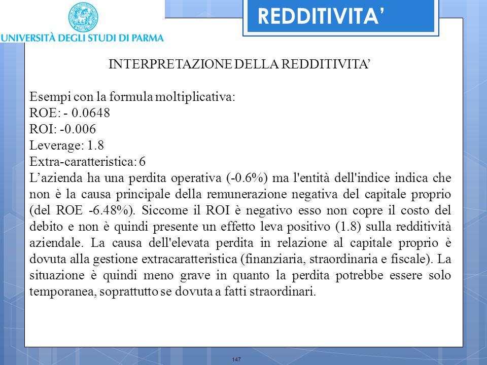 147 REDDITIVITA' INTERPRETAZIONE DELLA REDDITIVITA' Esempi con la formula moltiplicativa: ROE: - 0.0648 ROI: -0.006 Leverage: 1.8 Extra-caratteristica