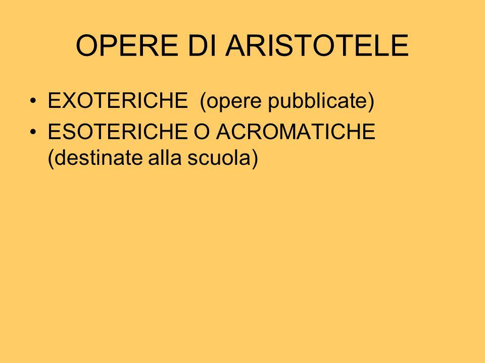 OPERE DI ARISTOTELE EXOTERICHE (opere pubblicate) ESOTERICHE O ACROMATICHE (destinate alla scuola)