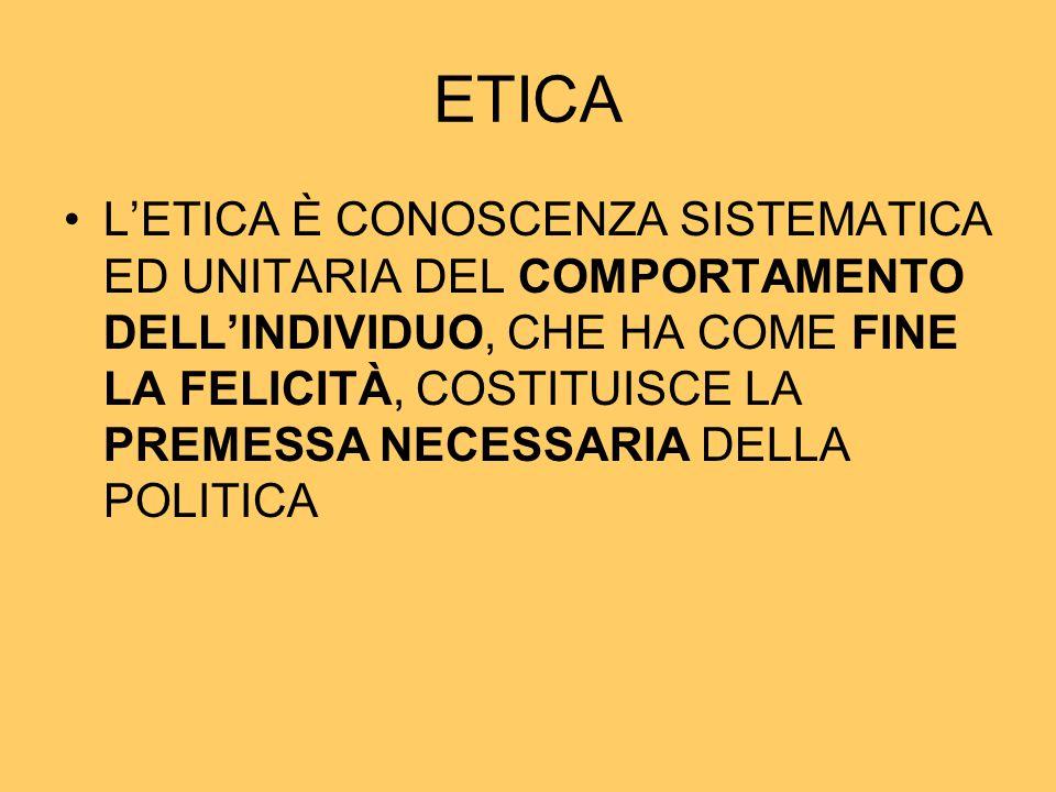 ETICA L'ETICA È CONOSCENZA SISTEMATICA ED UNITARIA DEL COMPORTAMENTO DELL'INDIVIDUO, CHE HA COME FINE LA FELICITÀ, COSTITUISCE LA PREMESSA NECESSARIA