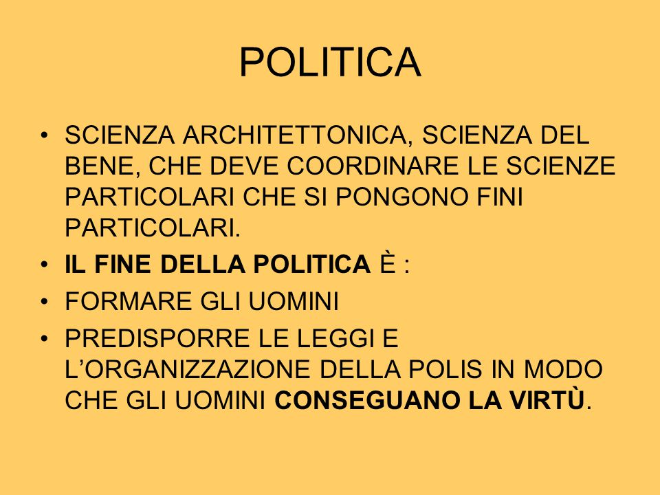 POLITICA SCIENZA ARCHITETTONICA, SCIENZA DEL BENE, CHE DEVE COORDINARE LE SCIENZE PARTICOLARI CHE SI PONGONO FINI PARTICOLARI. IL FINE DELLA POLITICA