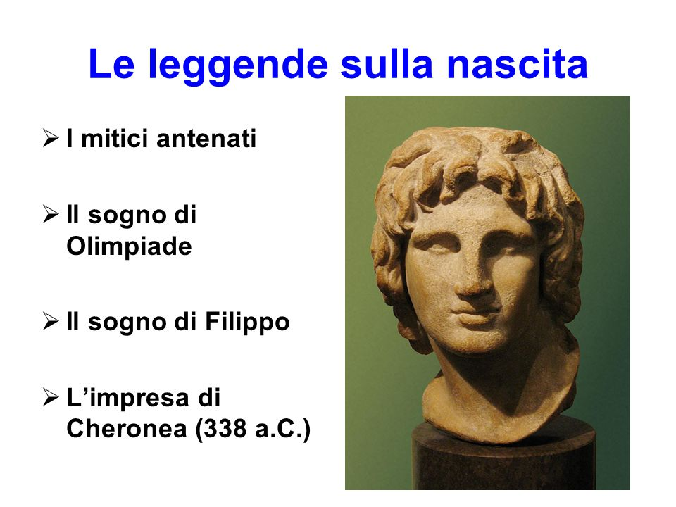Le leggende sulla nascita  I mitici antenati  Il sogno di Olimpiade  Il sogno di Filippo  L'impresa di Cheronea (338 a.C.)