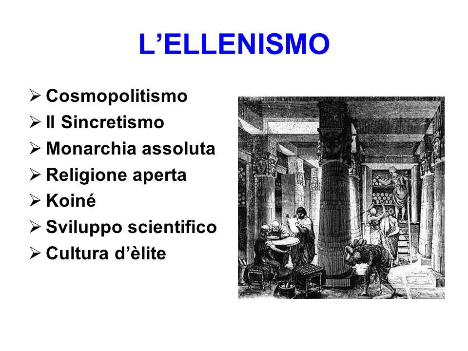 L'ELLENISMO  Cosmopolitismo  Il Sincretismo  Monarchia assoluta  Religione aperta  Koiné  Sviluppo scientifico  Cultura d'èlite