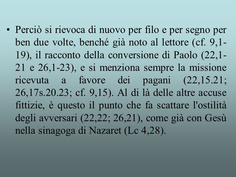Perciò si rievoca di nuovo per filo e per segno per ben due volte, benché già noto al lettore (cf. 9,1- 19), il racconto della conversione di Paolo (2