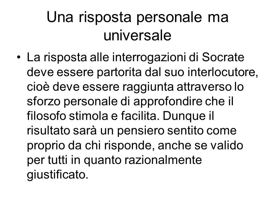 Una risposta personale ma universale La risposta alle interrogazioni di Socrate deve essere partorita dal suo interlocutore, cioè deve essere raggiunt