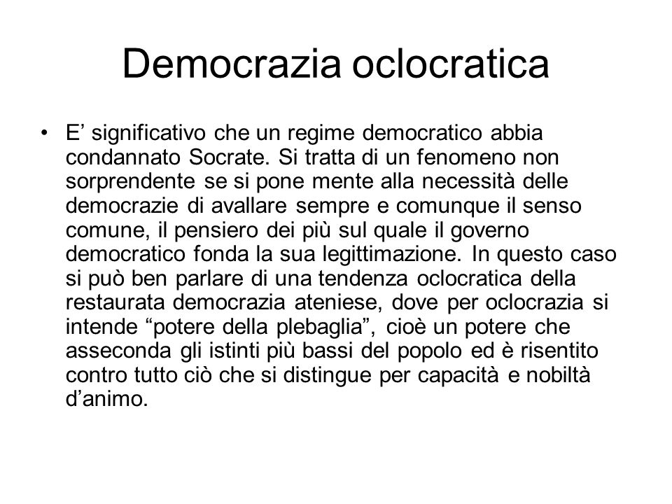 Democrazia oclocratica E' significativo che un regime democratico abbia condannato Socrate. Si tratta di un fenomeno non sorprendente se si pone mente