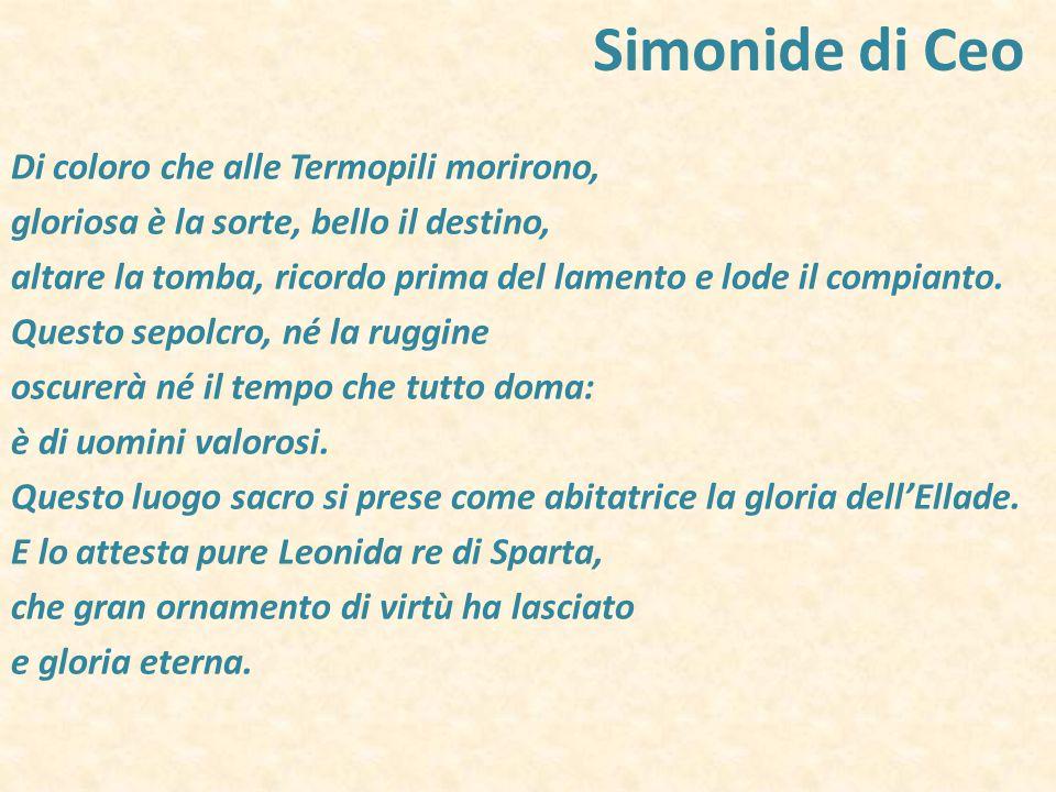 Simonide di Ceo Di coloro che alle Termopili morirono, gloriosa è la sorte, bello il destino, altare la tomba, ricordo prima del lamento e lode il com