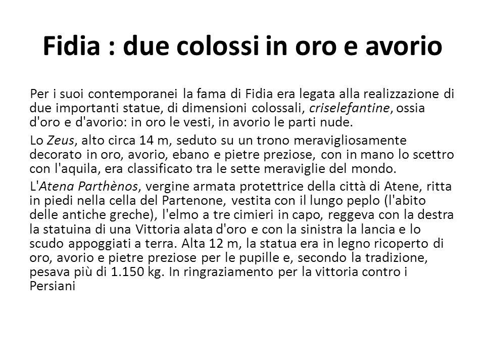 Fidia : due colossi in oro e avorio Per i suoi contemporanei la fama di Fidia era legata alla realizzazione di due importanti statue, di dimensioni co