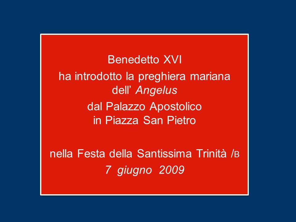 Benedetto XVI ha introdotto la preghiera mariana dell' Angelus dal Palazzo Apostolico in Piazza San Pietro nella Festa della Santissima Trinità / B 7 giugno 2009 Benedetto XVI ha introdotto la preghiera mariana dell' Angelus dal Palazzo Apostolico in Piazza San Pietro nella Festa della Santissima Trinità / B 7 giugno 2009