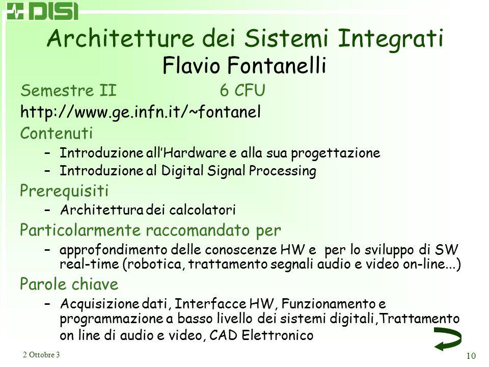 2 Ottobre 3 10 Architetture dei Sistemi Integrati Flavio Fontanelli Semestre II 6 CFU http://www.ge.infn.it/~fontanel Contenuti –Introduzione all'Hardware e alla sua progettazione –Introduzione al Digital Signal Processing Prerequisiti –Architettura dei calcolatori Particolarmente raccomandato per –approfondimento delle conoscenze HW e per lo sviluppo di SW real-time (robotica, trattamento segnali audio e video on-line...) Parole chiave –Acquisizione dati, Interfacce HW, Funzionamento e programmazione a basso livello dei sistemi digitali,Trattamento on line di audio e video, CAD Elettronico