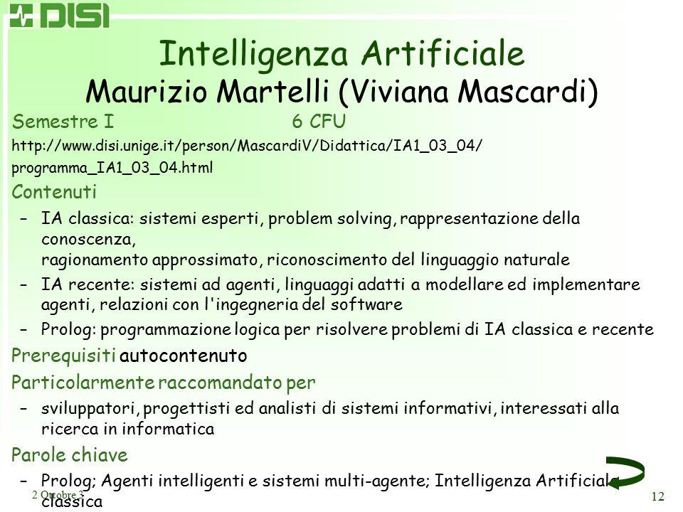 2 Ottobre 3 12 Intelligenza Artificiale Maurizio Martelli (Viviana Mascardi) Semestre I6 CFU http://www.disi.unige.it/person/MascardiV/Didattica/IA1_0