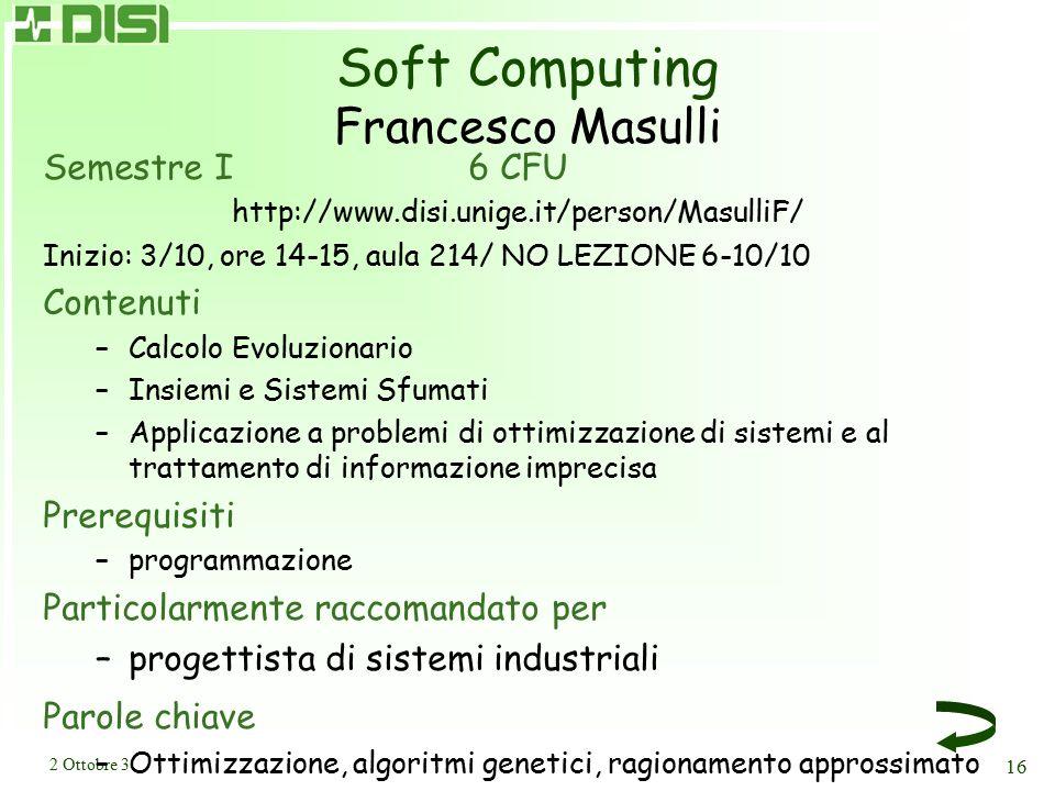 2 Ottobre 3 16 Soft Computing Francesco Masulli Semestre I6 CFU http://www.disi.unige.it/person/MasulliF/ Inizio: 3/10, ore 14-15, aula 214/ NO LEZION