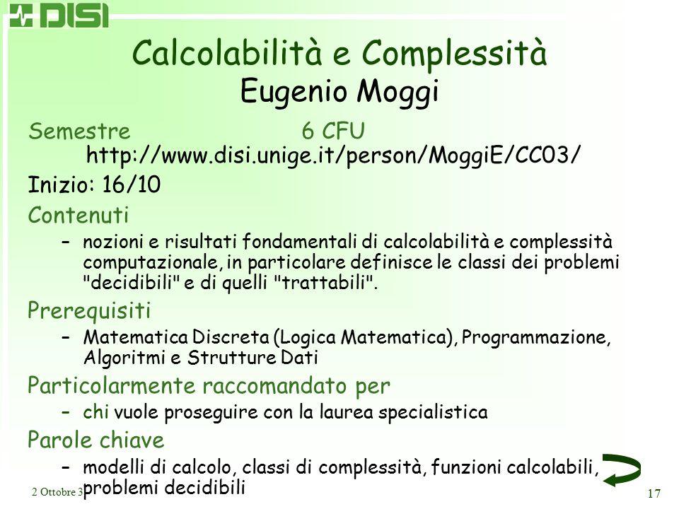 2 Ottobre 3 17 Calcolabilità e Complessità Eugenio Moggi Semestre6 CFU http://www.disi.unige.it/person/MoggiE/CC03/ Inizio: 16/10 Contenuti –nozioni e