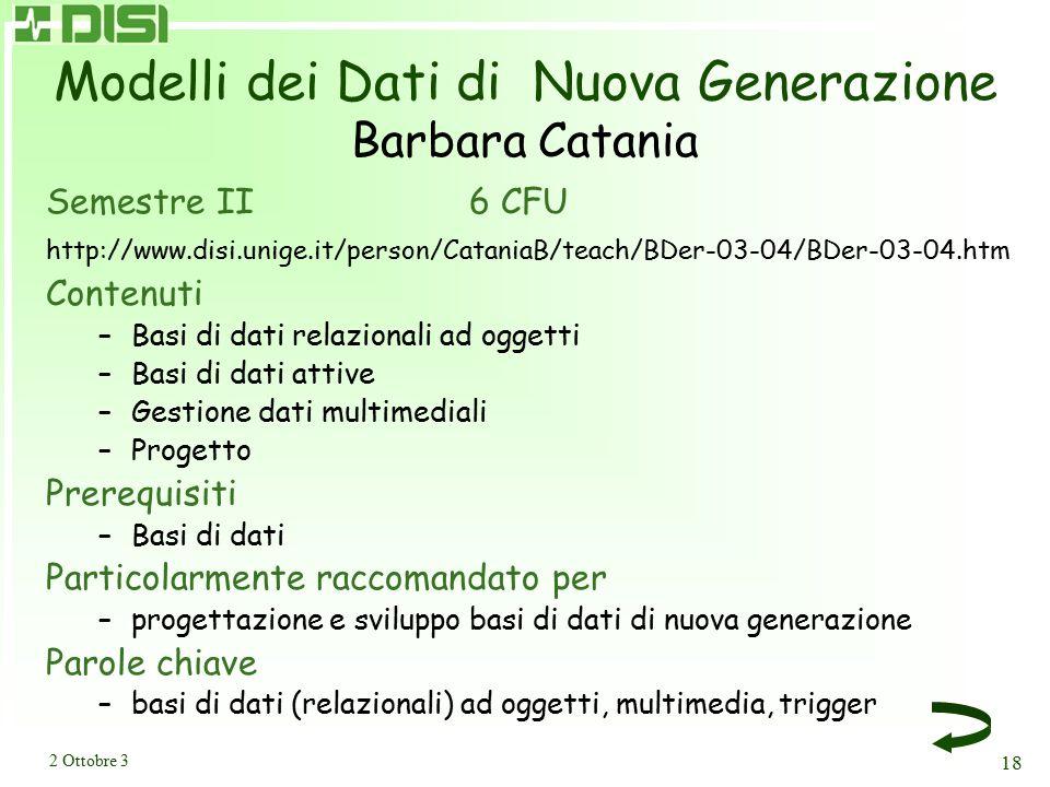 2 Ottobre 3 18 Modelli dei Dati di Nuova Generazione Barbara Catania Semestre II 6 CFU http://www.disi.unige.it/person/CataniaB/teach/BDer-03-04/BDer-