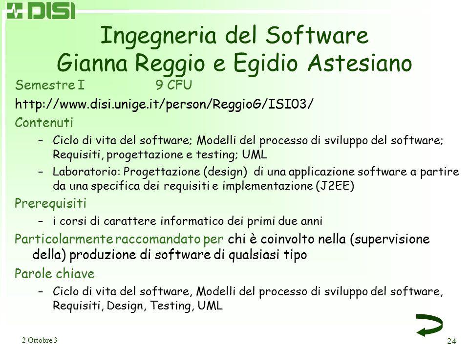 2 Ottobre 3 24 Ingegneria del Software Gianna Reggio e Egidio Astesiano Semestre I 9 CFU http://www.disi.unige.it/person/ReggioG/ISI03/ Contenuti –Ciclo di vita del software; Modelli del processo di sviluppo del software; Requisiti, progettazione e testing; UML –Laboratorio: Progettazione (design) di una applicazione software a partire da una specifica dei requisiti e implementazione (J2EE) Prerequisiti –i corsi di carattere informatico dei primi due anni Particolarmente raccomandato per chi è coinvolto nella (supervisione della) produzione di software di qualsiasi tipo Parole chiave –Ciclo di vita del software, Modelli del processo di sviluppo del software, Requisiti, Design, Testing, UML