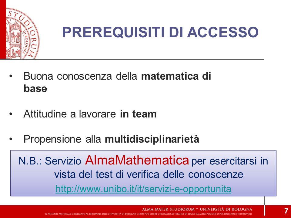 PREREQUISITI DI ACCESSO N.B.: Servizio AlmaMathematica per esercitarsi in vista del test di verifica delle conoscenze http://www.unibo.it/it/servizi-e-opportunita N.B.: Servizio AlmaMathematica per esercitarsi in vista del test di verifica delle conoscenze http://www.unibo.it/it/servizi-e-opportunita Buona conoscenza della matematica di base Attitudine a lavorare in team Propensione alla multidisciplinarietà 7