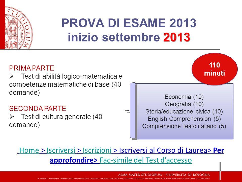 2013 PROVA DI ESAME 2013 inizio settembre 2013 PRIMA PARTE  Test di abilità logico-matematica e competenze matematiche di base (40 domande) SECONDA PARTE  Test di cultura generale (40 domande) Economia (10) Geografia (10) Storia/educazione civica (10) English Comprehension (5) Comprensione testo italiano (5) Economia (10) Geografia (10) Storia/educazione civica (10) English Comprehension (5) Comprensione testo italiano (5) Home > Iscriversi > Iscrizioni > Iscriversi al Corso di Laurea> Per approfondire> Fac-simile del Test d'accessoHomeIscriversiIscrizioniFac-simile del Test d'accesso 110 minuti