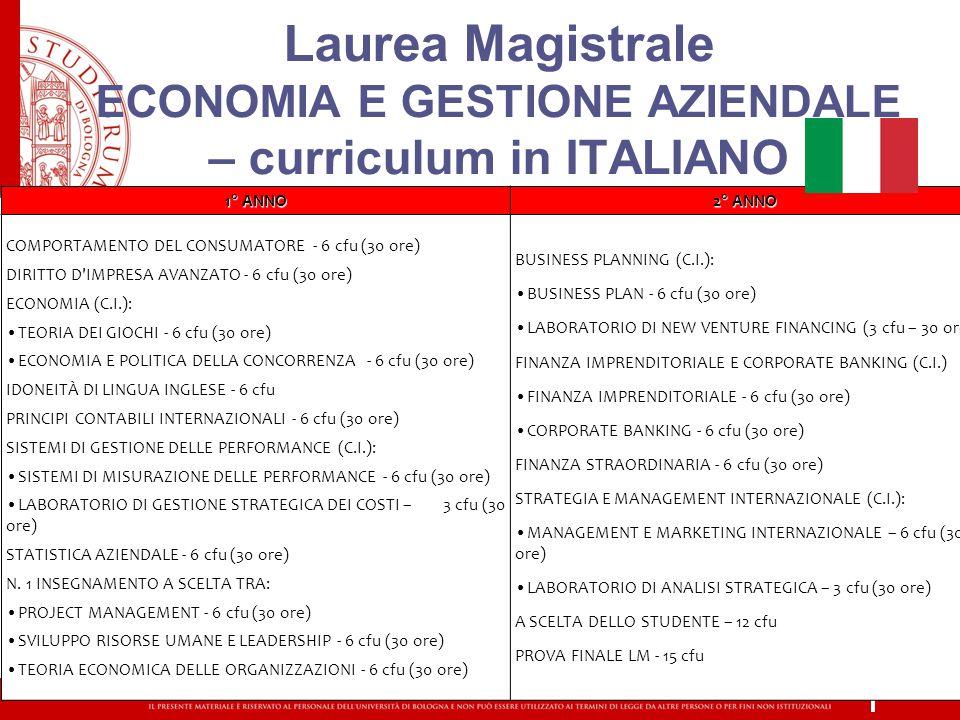 Laurea Magistrale ECONOMIA E GESTIONE AZIENDALE – curriculum in ITALIANO 1° ANNO 2° ANNO COMPORTAMENTO DEL CONSUMATORE - 6 cfu (30 ore) DIRITTO D IMPRESA AVANZATO - 6 cfu (30 ore) ECONOMIA (C.I.): TEORIA DEI GIOCHI - 6 cfu (30 ore) ECONOMIA E POLITICA DELLA CONCORRENZA - 6 cfu (30 ore) IDONEITÀ DI LINGUA INGLESE - 6 cfu PRINCIPI CONTABILI INTERNAZIONALI - 6 cfu (30 ore) SISTEMI DI GESTIONE DELLE PERFORMANCE (C.I.): SISTEMI DI MISURAZIONE DELLE PERFORMANCE - 6 cfu (30 ore) LABORATORIO DI GESTIONE STRATEGICA DEI COSTI – 3 cfu (30 ore) STATISTICA AZIENDALE - 6 cfu (30 ore) N.