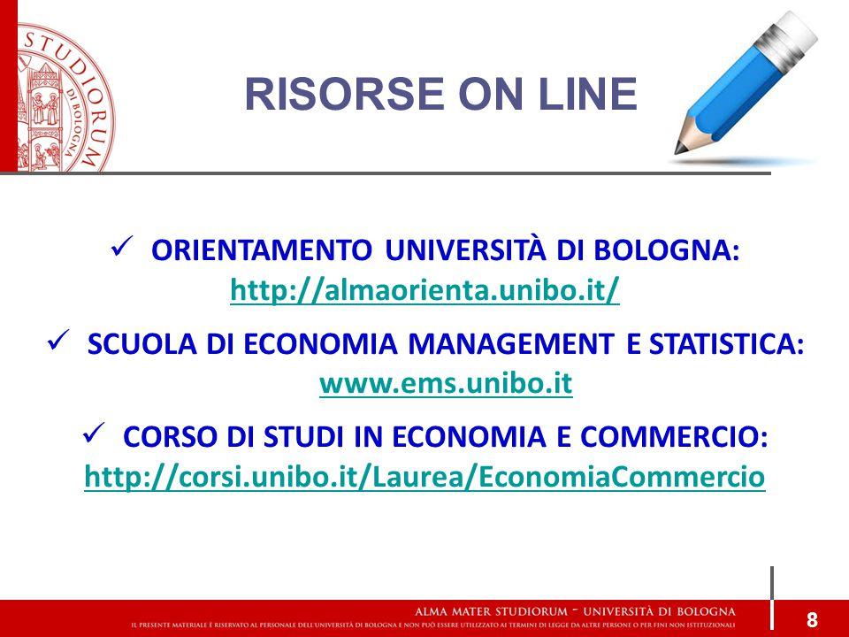 RISORSE ON LINE 8 ORIENTAMENTO UNIVERSITÀ DI BOLOGNA: http://almaorienta.unibo.it/ SCUOLA DI ECONOMIA MANAGEMENT E STATISTICA: www.ems.unibo.it www.ems.unibo.it CORSO DI STUDI IN ECONOMIA E COMMERCIO: http://corsi.unibo.it/Laurea/EconomiaCommercio