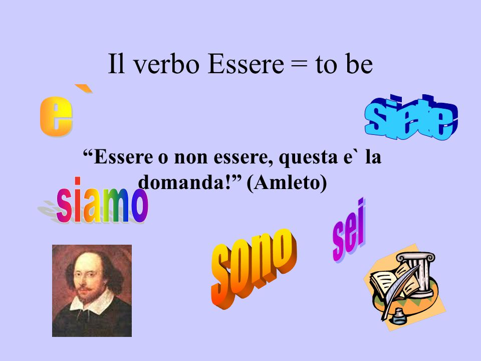 Coniugazione : Verbo Essere-To Be I am He isShe is You are Io sono_____Tu sei____Lui e`____Lei e`____ You are (formal) Lei e`_____ (Signor Edwards) We are Noi siamo___Voi siete____ You all are They are Loro sono____