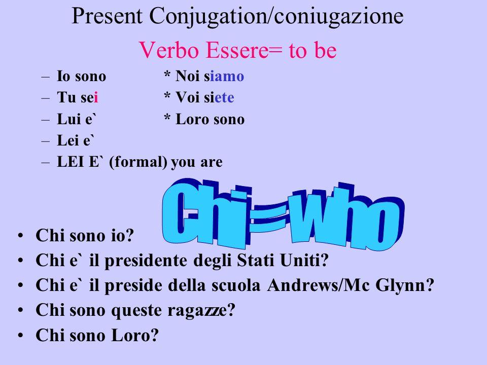 Present Conjugation/coniugazione Verbo Essere= to be –Io sono * Noi siamo –Tu sei* Voi siete –Lui e`* Loro sono –Lei e` –LEI E` (formal) you are Chi sono io.