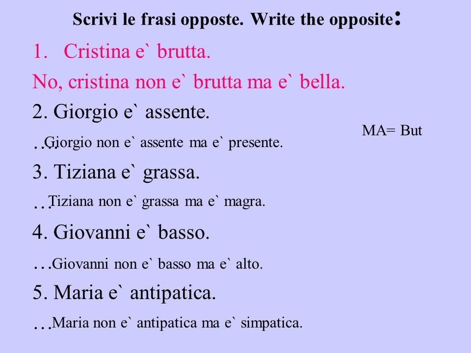 Scrivi le frasi opposte. Write the opposite : 1.Cristina e` brutta. No, cristina non e` brutta ma e` bella. 2. Giorgio e` assente. …. 3. Tiziana e` gr