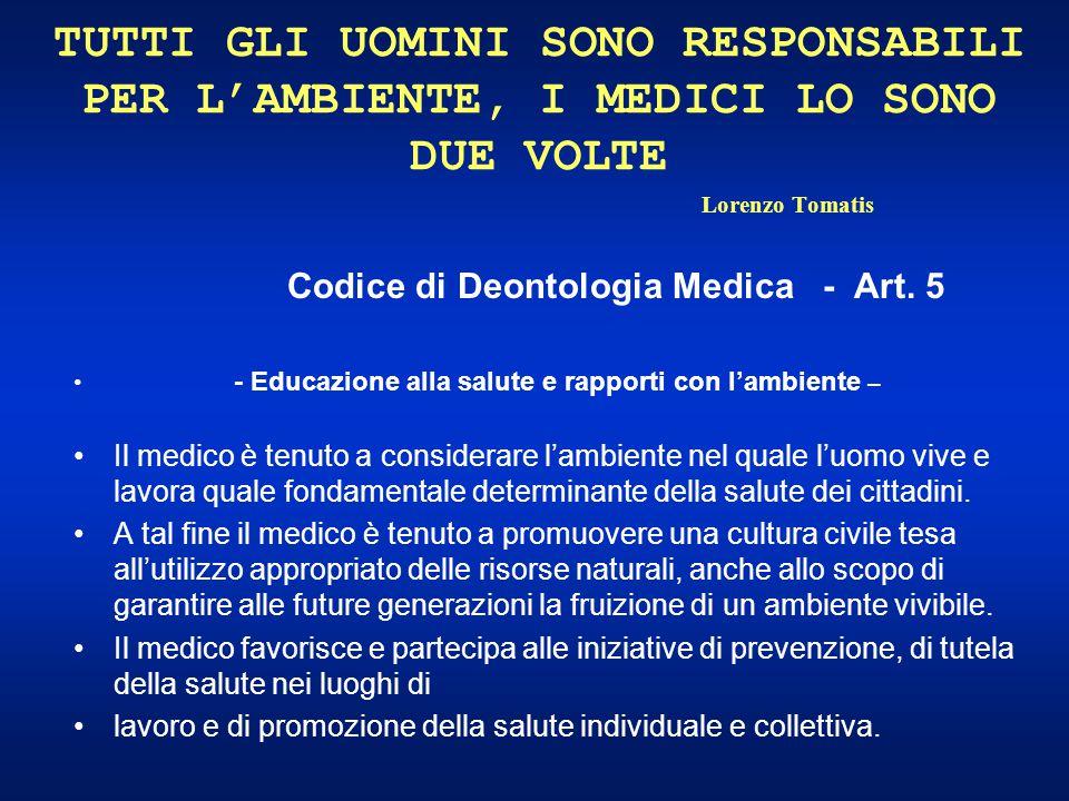 TUTTI GLI UOMINI SONO RESPONSABILI PER L'AMBIENTE, I MEDICI LO SONO DUE VOLTE Lorenzo Tomatis Codice di Deontologia Medica - Art. 5 - Educazione alla