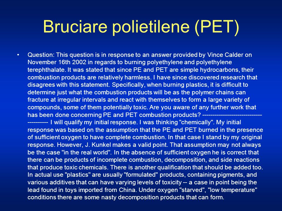 Bruciare polietilene (PET) Question: This question is in response to an answer provided by Vince Calder on November 16th 2002 in regards to burning po