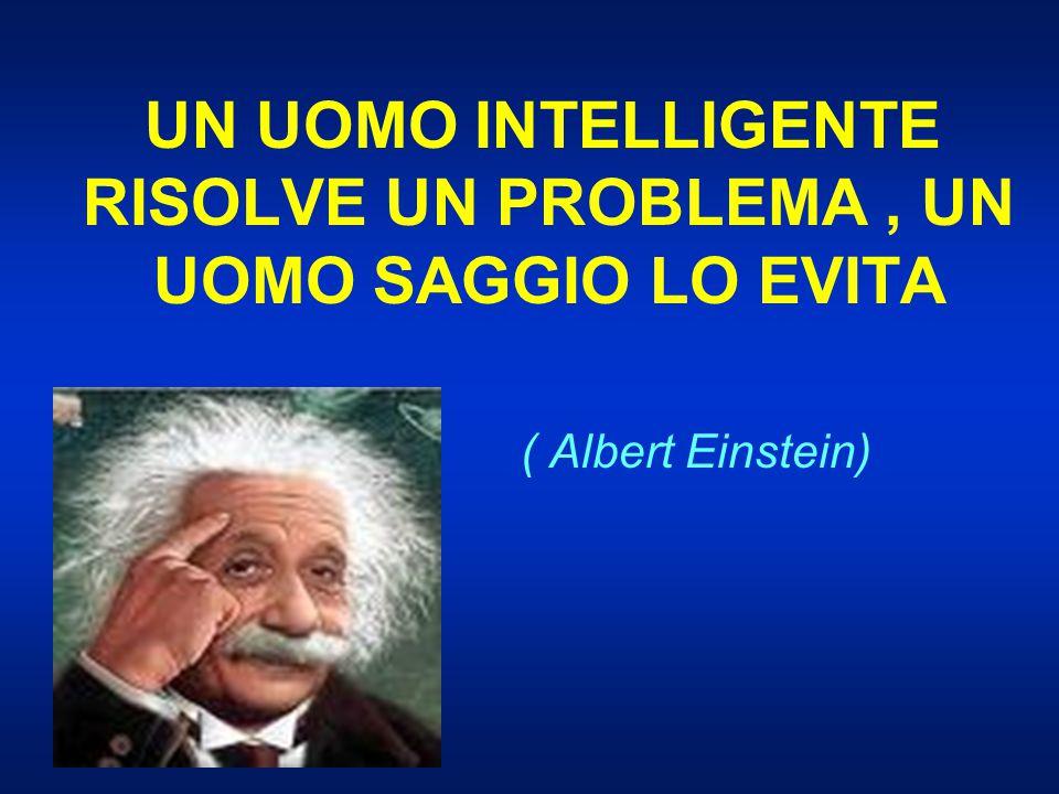 UN UOMO INTELLIGENTE RISOLVE UN PROBLEMA, UN UOMO SAGGIO LO EVITA ( Albert Einstein)