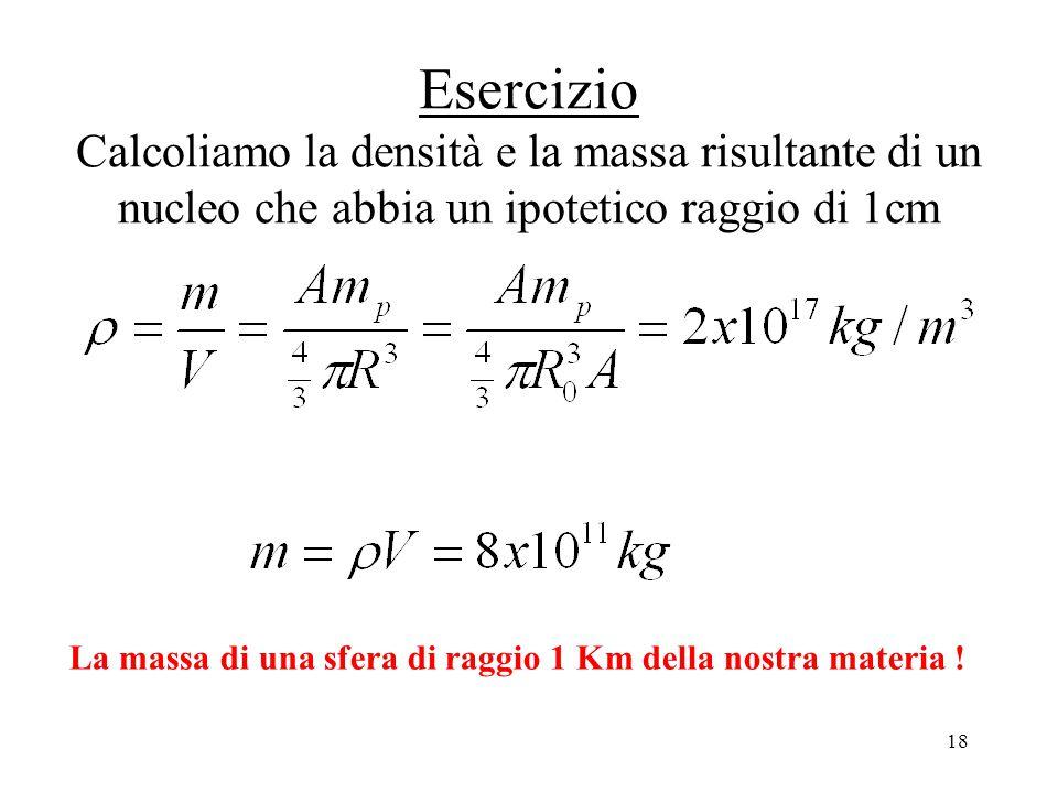 18 Esercizio Calcoliamo la densità e la massa risultante di un nucleo che abbia un ipotetico raggio di 1cm La massa di una sfera di raggio 1 Km della nostra materia !