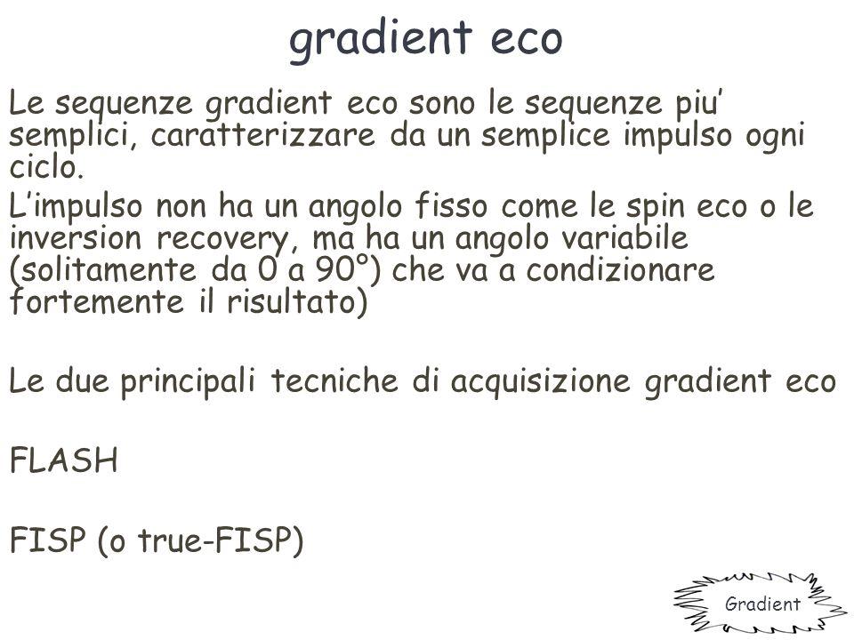 gradient eco Le sequenze gradient eco sono le sequenze piu' semplici, caratterizzare da un semplice impulso ogni ciclo. L'impulso non ha un angolo fis