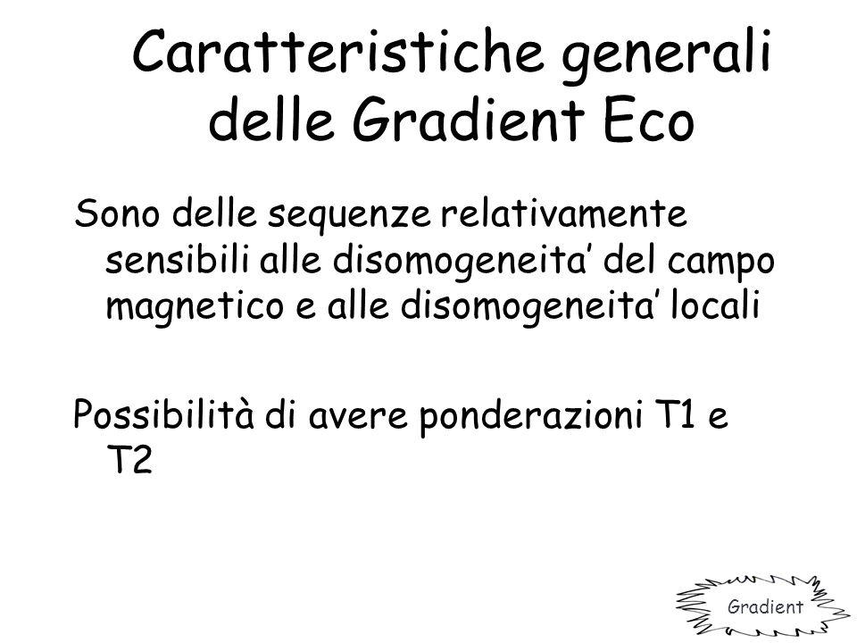 Caratteristiche generali delle Gradient Eco Sono delle sequenze relativamente sensibili alle disomogeneita' del campo magnetico e alle disomogeneita'