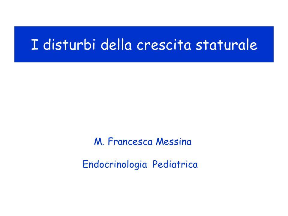 M. Francesca Messina Endocrinologia Pediatrica I disturbi della crescita staturale