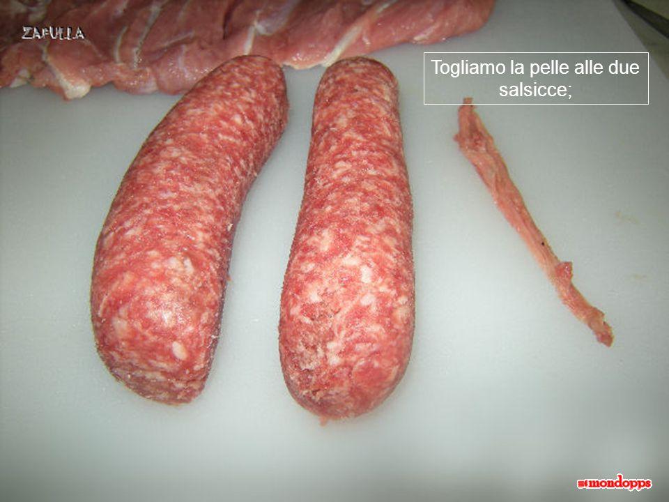 Togliamo la pelle alle due salsicce;