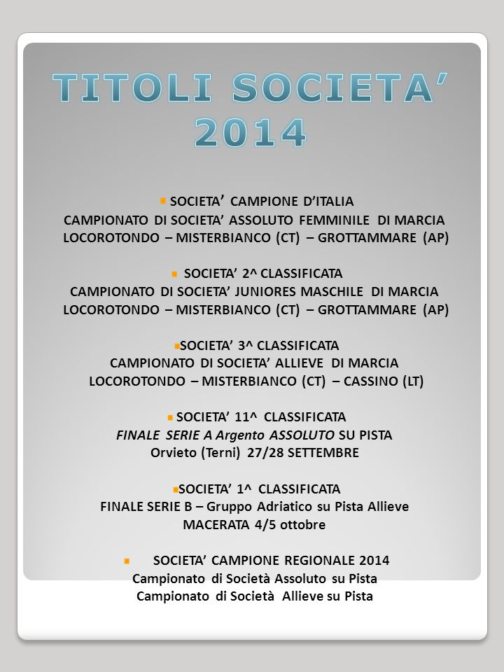 SOCIETA ' CAMPIONE D'ITALIA CAMPIONATO DI SOCIETA' ASSOLUTO FEMMINILE DI MARCIA LOCOROTONDO – MISTERBIANCO (CT) – GROTTAMMARE (AP) SOCIETA' 2^ CLASSIFICATA CAMPIONATO DI SOCIETA' JUNIORES MASCHILE DI MARCIA LOCOROTONDO – MISTERBIANCO (CT) – GROTTAMMARE (AP) SOCIETA' 3^ CLASSIFICATA CAMPIONATO DI SOCIETA' ALLIEVE DI MARCIA LOCOROTONDO – MISTERBIANCO (CT) – CASSINO (LT) SOCIETA' 11^ CLASSIFICATA FINALE SERIE A Argento ASSOLUTO SU PISTA Orvieto (Terni) 27/28 SETTEMBRE SOCIETA' 1^ CLASSIFICATA FINALE SERIE B – Gruppo Adriatico su Pista Allieve MACERATA 4/5 ottobre SOCIETA' CAMPIONE REGIONALE 2014 Campionato di Società Assoluto su Pista Campionato di Società Allieve su Pista
