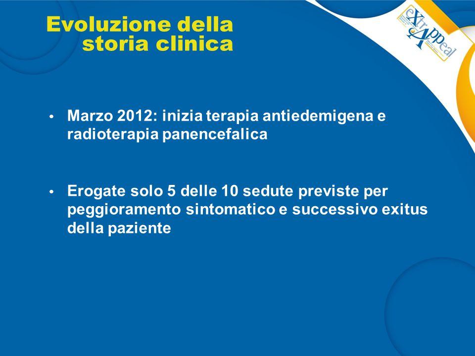 Evoluzione della storia clinica Marzo 2012: inizia terapia antiedemigena e radioterapia panencefalica Erogate solo 5 delle 10 sedute previste per pegg