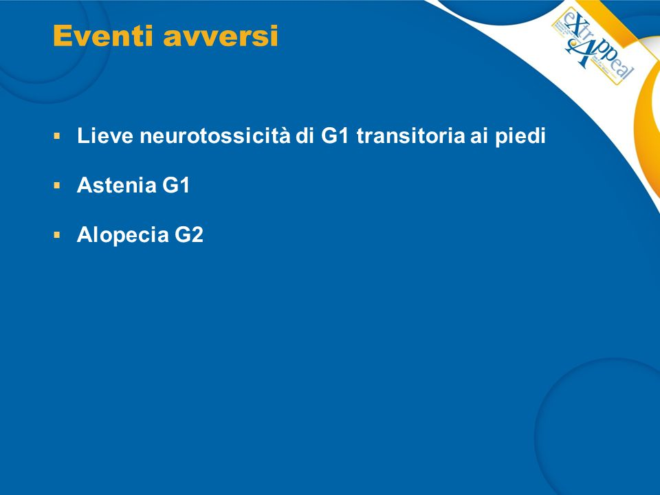 Eventi avversi  Lieve neurotossicità di G1 transitoria ai piedi  Astenia G1  Alopecia G2