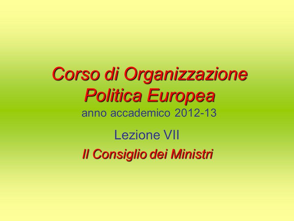 Corso di Organizzazione Politica Europea Corso di Organizzazione Politica Europea anno accademico 2012-13 Lezione VII Il Consiglio dei Ministri