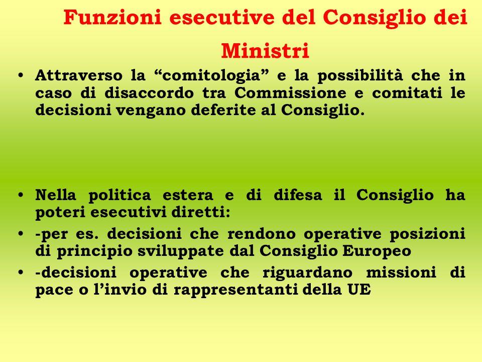 Funzioni esecutive del Consiglio dei Ministri Attraverso la comitologia e la possibilità che in caso di disaccordo tra Commissione e comitati le decisioni vengano deferite al Consiglio.