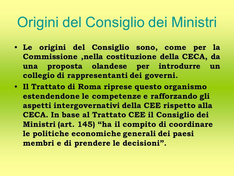 Origini del Consiglio dei Ministri Le origini del Consiglio sono, come per la Commissione,nella costituzione della CECA, da una proposta olandese per introdurre un collegio di rappresentanti dei governi.
