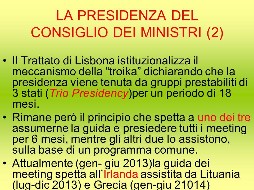 LA PRESIDENZA DEL CONSIGLIO DEI MINISTRI (2) Il Trattato di Lisbona istituzionalizza il meccanismo della troika dichiarando che la presidenza viene tenuta da gruppi prestabiliti di 3 stati (Trio Presidency)per un periodo di 18 mesi.