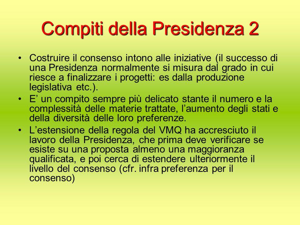 Compiti della Presidenza 2 Costruire il consenso intono alle iniziative (il successo di una Presidenza normalmente si misura dal grado in cui riesce a finalizzare i progetti: es dalla produzione legislativa etc.).